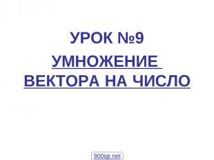 УРОК №9 УМНОЖЕНИЕ ВЕКТОРА НА ЧИСЛО 900igr.net