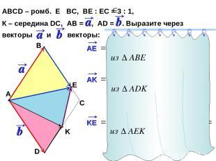 АВСD – ромб. Е ВС, ВЕ : ЕС = 3 : 1, К – середина DC, АВ = , AD = . Выразите чере