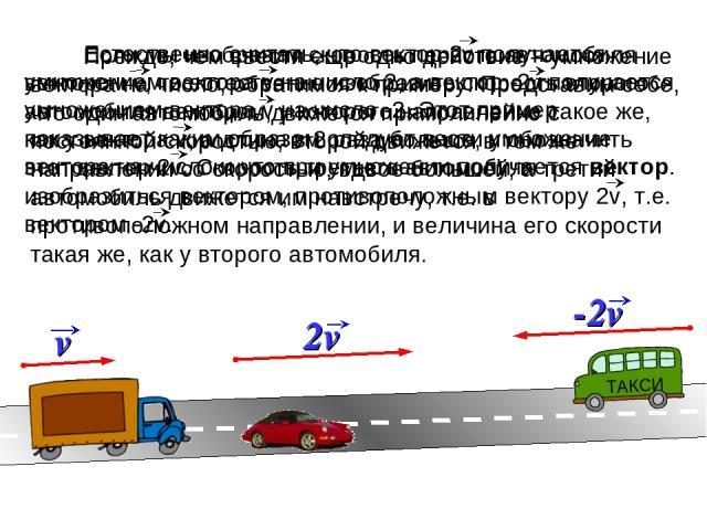 Прежде, чем ввести еще одно действие – умножение вектора на число, обратимся к примеру. Представим себе, что один автомобиль движется прямолинейно с постоянной скоростью, второй движется в том же направлении со скоростью, вдвое большей, а третий авт…