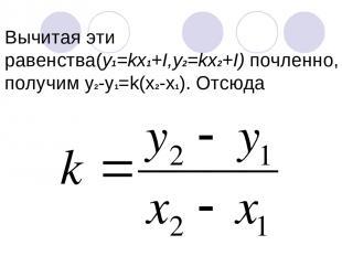 Вычитая эти равенства(y1=kх1+I,y2=kx2+I) почленно, получим у2-у1=k(x2-x1). Отсюд