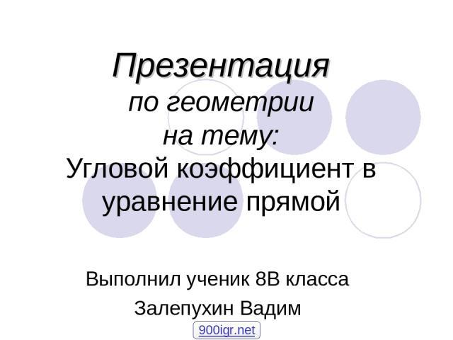 Презентация по геометрии на тему: Угловой коэффициент в уравнение прямой Выполнил ученик 8В класса Залепухин Вадим 900igr.net