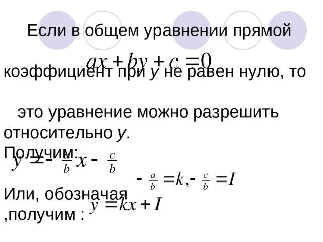 Если в общем уравнении прямой коэффициент при у не равен нулю, то это уравнение можно разрешить относительно у. Получим: Или, обозначая ,получим :
