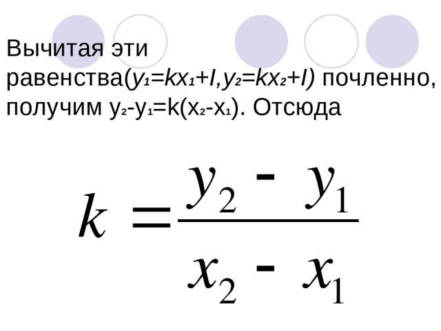 Вычитая эти равенства(y1=kх1+I,y2=kx2+I) почленно, получим у2-у1=k(x2-x1). Отсюда