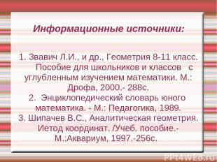 Информационные источники: 1. Звавич Л.И., и др., Геометрия 8-11 класс. Пособие д