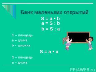 Банк маленьких открытий S = а b S – площадь а – длина b - ширина S = а а S – пло