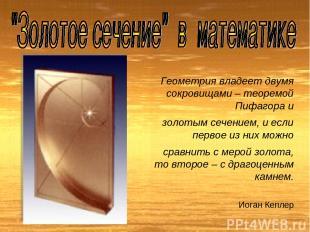 Геометрия владеет двумя сокровищами – теоремой Пифагора и золотым сечением, и ес