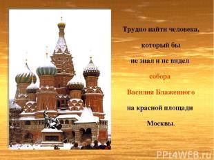 Трудно найти человека, который бы не знал и не видел собора Василия Блаженного н