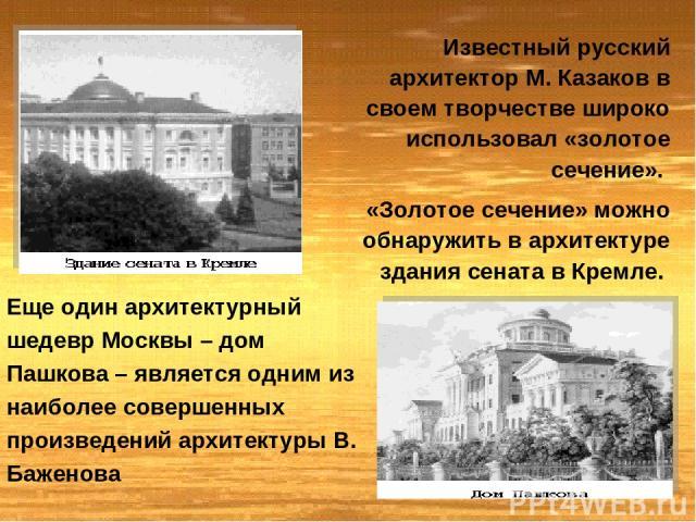 Известный русский архитектор М. Казаков в своем творчестве широко использовал «золотое сечение». «Золотое сечение» можно обнаружить в архитектуре здания сената в Кремле. Еще один архитектурный шедевр Москвы – дом Пашкова – является одним из наиболее…