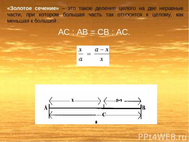 «Золотое сечение» – это такое деление целого на две неравные части, при котором большая часть так относится к целому, как меньшая к большей . AC : AB = CB : AC.