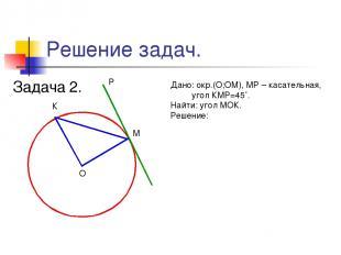 Решение задач. Задача 2. М К О Р Дано: окр.(О;ОМ), МР – касательная, угол КМР=45