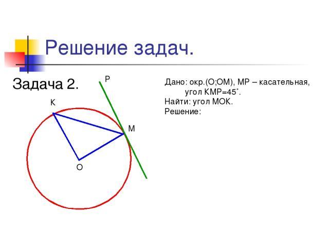 Решение задач. Задача 2. М К О Р Дано: окр.(О;ОМ), МР – касательная, угол КМР=45˚. Найти: угол МОК. Решение: