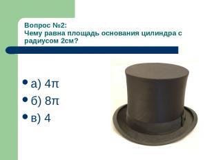 Вопрос №2: Чему равна площадь основания цилиндра с радиусом 2см? а) 4π б) 8π в)