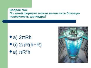 Вопрос №4: По какой формуле можно вычислить боковую поверхность цилиндра? а) 2πR
