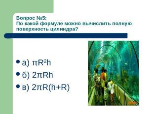 Вопрос №5: По какой формуле можно вычислить полную поверхность цилиндра? а) πR2h