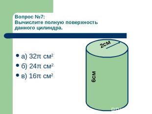 Вопрос №7: Вычислите полную поверхность данного цилиндра. а) 32π см2 б) 24π см2