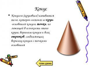 Конус Конусом (круговым) называется тело, которое состоит из круга -основания ко