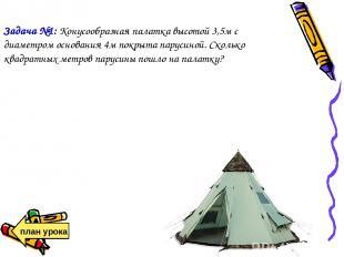 Задача №1: Конусообразная палатка высотой 3,5м с диаметром основания 4м покрыта