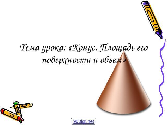 Тема урока: «Конус. Площадь его поверхности и объем» 900igr.net