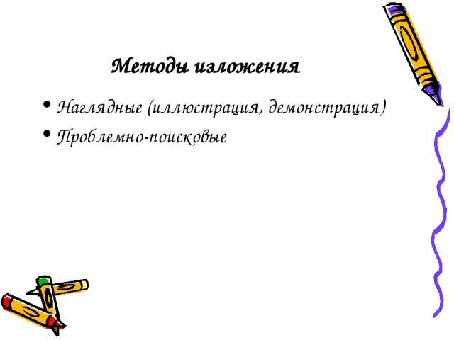 Методы изложения Наглядные (иллюстрация, демонстрация) Проблемно-поисковые