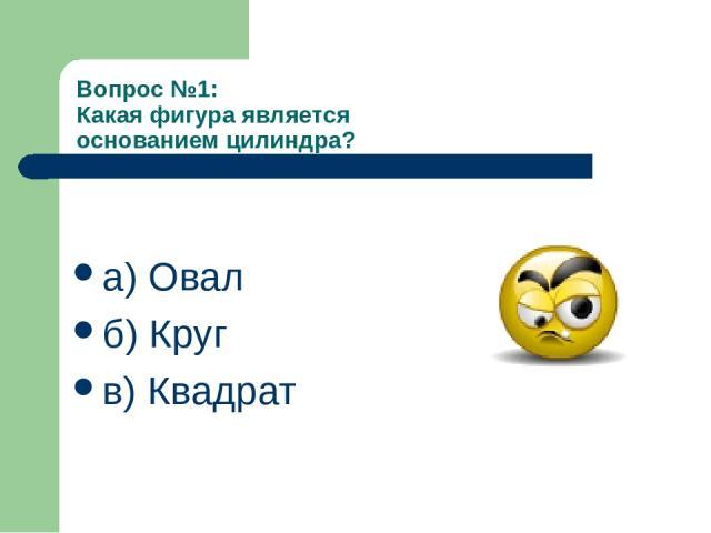 Вопрос №1: Какая фигура является основанием цилиндра? а) Овал б) Круг в) Квадрат