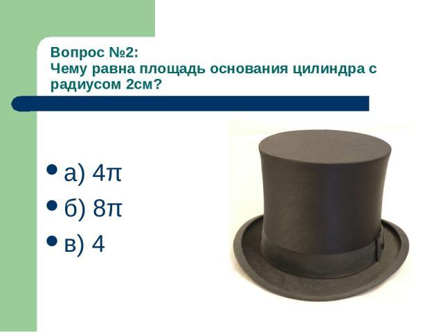 Вопрос №2: Чему равна площадь основания цилиндра с радиусом 2см? а) 4π б) 8π в) 4