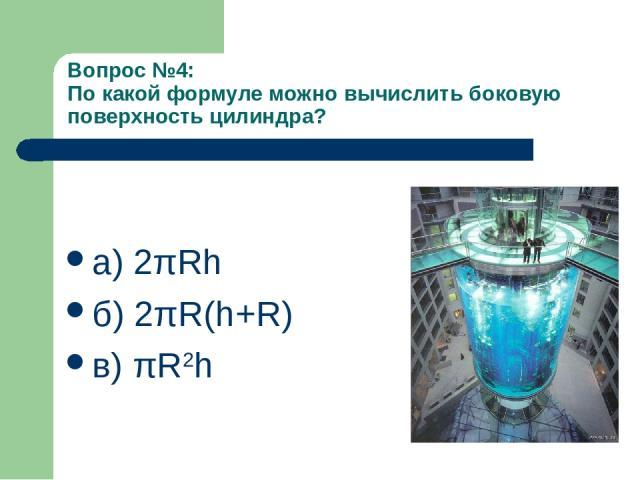 Вопрос №4: По какой формуле можно вычислить боковую поверхность цилиндра? а) 2πRh б) 2πR(h+R) в) πR2h