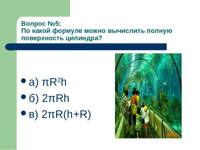 Вопрос №5: По какой формуле можно вычислить полную поверхность цилиндра? а) πR2h б) 2πRh в) 2πR(h+R)