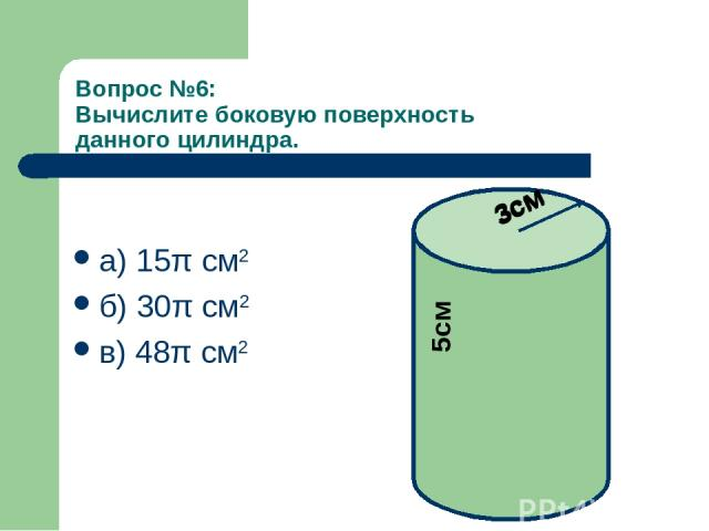 Вопрос №6: Вычислите боковую поверхность данного цилиндра. а) 15π см2 б) 30π см2 в) 48π см2 3см 5см 3см