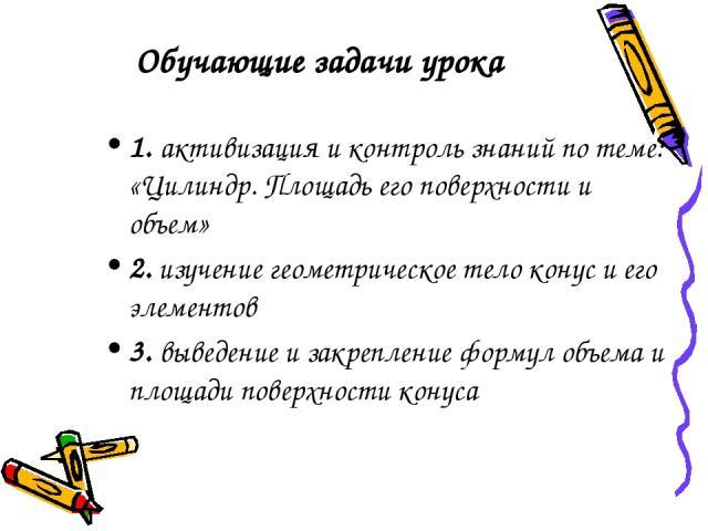Обучающие задачи урока 1. активизация и контроль знаний по теме: «Цилиндр. Площадь его поверхности и объем» 2. изучение геометрическое тело конус и его элементов 3. выведение и закрепление формул объема и площади поверхности конуса