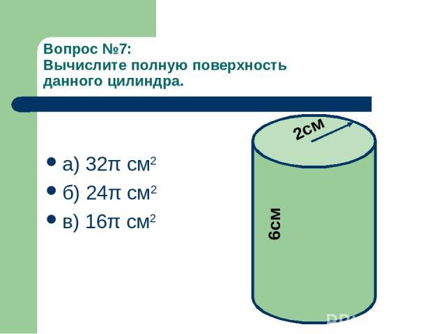 Вопрос №7: Вычислите полную поверхность данного цилиндра. а) 32π см2 б) 24π см2 в) 16π см2 2см 6см