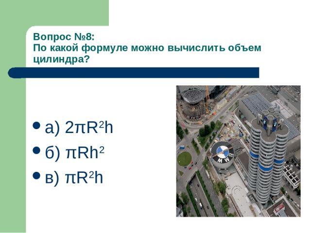 Вопрос №8: По какой формуле можно вычислить объем цилиндра? а) 2πR2h б) πRh2 в) πR2h
