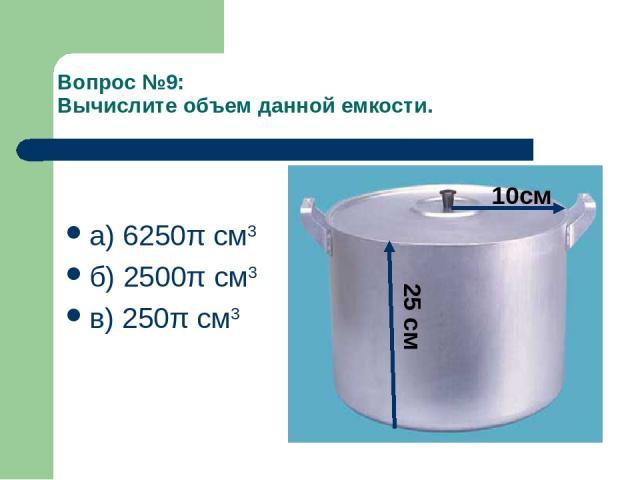 Вопрос №9: Вычислите объем данной емкости. а) 6250π см3 б) 2500π см3 в) 250π см3 10см 25 см
