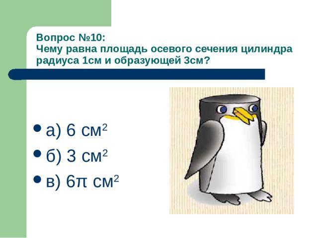 Вопрос №10: Чему равна площадь осевого сечения цилиндра радиуса 1см и образующей 3см? а) 6 см2 б) 3 см2 в) 6π см2