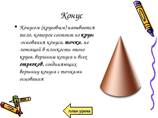 Конус Конусом (круговым) называется тело, которое состоит из круга -основания конуса, точки, не лежащей в плоскости этого круга, вершины конуса и всех отрезков, соединяющих вершину конуса с точками основания план урока
