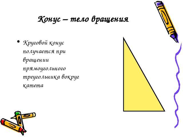 Конус – тело вращения Круговой конус получается при вращении прямоугольного треугольника вокруг катета