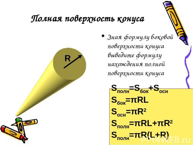 Полная поверхность конуса Зная формулу боковой поверхности конуса выведите формулу нахождения полной поверхности конуса R Sполн=Sбок+Sосн Sбок=πRL Sосн=πR2 Sполн=πRL+πR2 Sполн=πR(L+R)