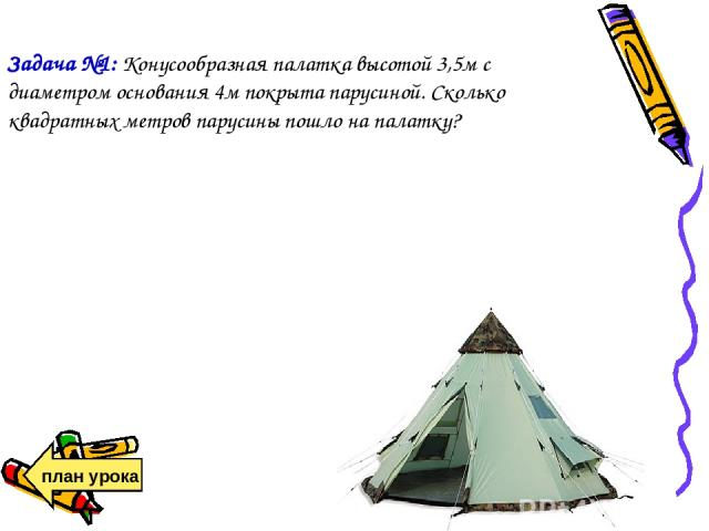 Задача №1: Конусообразная палатка высотой 3,5м с диаметром основания 4м покрыта парусиной. Сколько квадратных метров парусины пошло на палатку? план урока