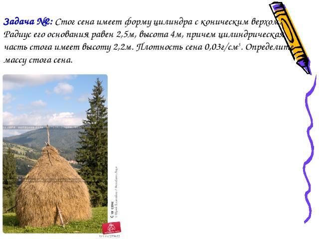 Задача №2: Стог сена имеет форму цилиндра с коническим верхом. Радиус его основания равен 2,5м, высота 4м, причем цилиндрическая часть стога имеет высоту 2,2м. Плотность сена 0,03г/см3. Определите массу стога сена.