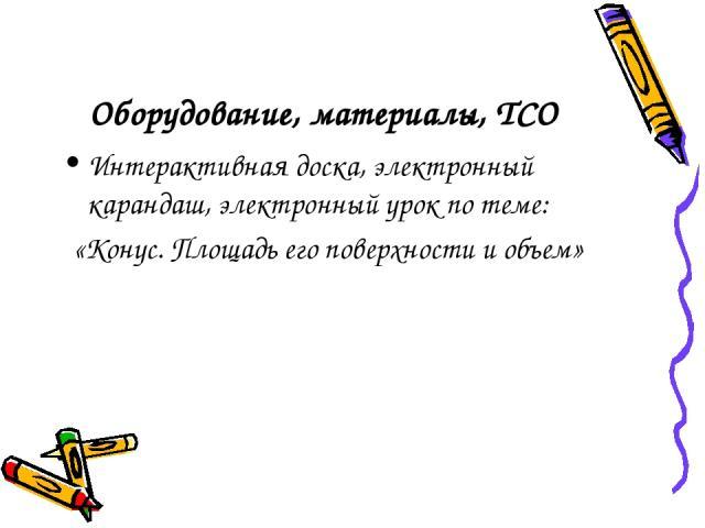 Оборудование, материалы, ТСО Интерактивная доска, электронный карандаш, электронный урок по теме: «Конус. Площадь его поверхности и объем»