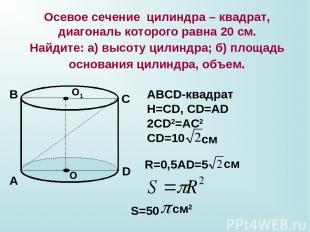 Осевое сечение цилиндра – квадрат, диагональ которого равна 20 см. Найдите: а) в