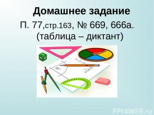 Домашнее задание П. 77,стр.163, № 669, 666а.(таблица – диктант)