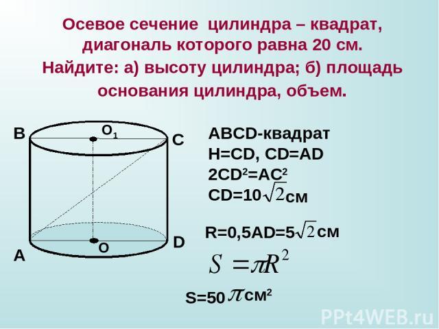Осевое сечение цилиндра – квадрат, диагональ которого равна 20 см. Найдите: а) высоту цилиндра; б) площадь основания цилиндра, объем. О О1 А В С D ABCD-квадрат Н=СD, CD=AD 2CD2=AC2 CD=10 см R=0,5AD=5 см S=50 см2