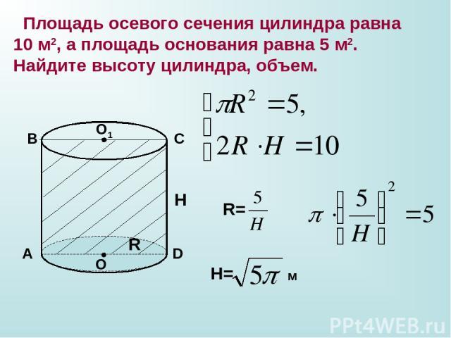 Площадь осевого сечения цилиндра равна 10 м2, а площадь основания равна 5 м2. Найдите высоту цилиндра, объем. А В С D O O1 R H R= H= м
