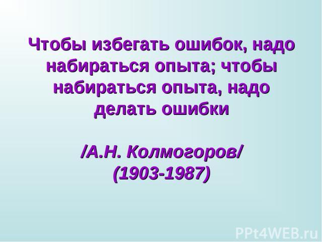Чтобы избегать ошибок, надо набираться опыта; чтобы набираться опыта, надо делать ошибки /А.Н. Колмогоров/ (1903-1987)