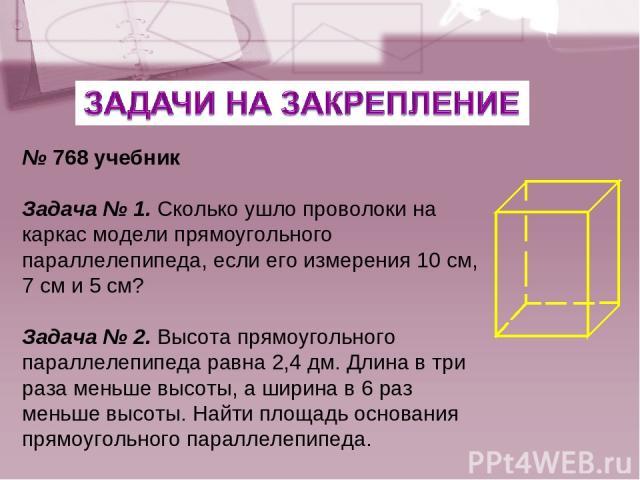 № 768 учебник Задача № 1. Сколько ушло проволоки на каркас модели прямоугольного параллелепипеда, если его измерения 10 см, 7 см и 5 см? Задача № 2. Высота прямоугольного параллелепипеда равна 2,4 дм. Длина в три раза меньше высоты, а ширина в 6 раз…
