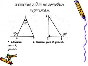Решение задач по готовым чертежам. 1.Найти: 2. Найти: угол В, угол А. угол А, уг
