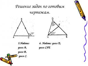 Решение задач по готовым чертежам. 5.Найти: 6. Найти: угол Е, угол А, угол CFE у