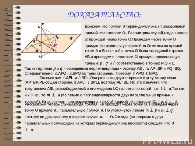 ДОКАЗАТЕЛЬСТВО: Докажем,что прямая а перпендикулярна к произвольной прямой m плоскости a. Рассмотрим случай,когда прямая m проходит через точку О.Проведем через точку О прямую l,параллельную прямой m.Отметим на прямой точки А и В так,чтобы точка О б…