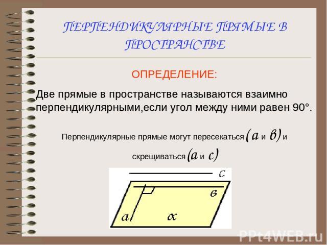 ПЕРПЕНДИКУЛЯРНЫЕ ПРЯМЫЕ В ПРОСТРАНСТВЕ ОПРЕДЕЛЕНИЕ: Две прямые в пространстве называются взаимно перпендикулярными,если угол между ними равен 90°. Перпендикулярные прямые могут пересекаться( а и в) и скрещиваться(а и с)