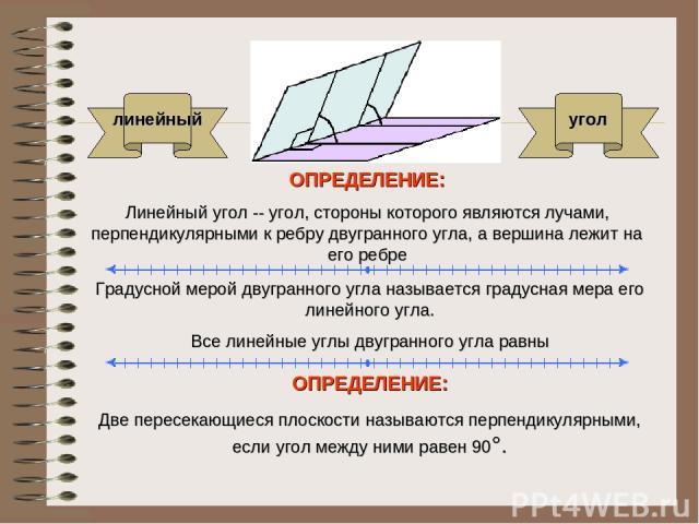 ОПРЕДЕЛЕНИЕ: Линейный угол -- угол, стороны которого являются лучами, перпендикулярными к ребру двугранного угла, а вершина лежит на его ребре Градусной мерой двугранного угла называется градусная мера его линейного угла. Все линейные углы двугранно…